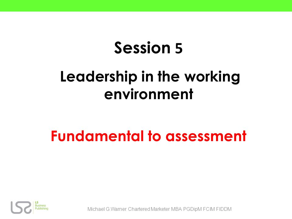 Session 5 Leadership in the working environment Fundamental to assessment Michael G.Warner Chartered Marketer MBA PGDipM FCIM FIDDM