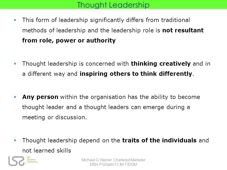 Thought Leadership This form of leadership significantly differs from traditional methods of leadership and the leadership role is not resultant from role, power or authority Thought leadership is concerned with thinking creatively and in a different way and inspiring others to think differently.