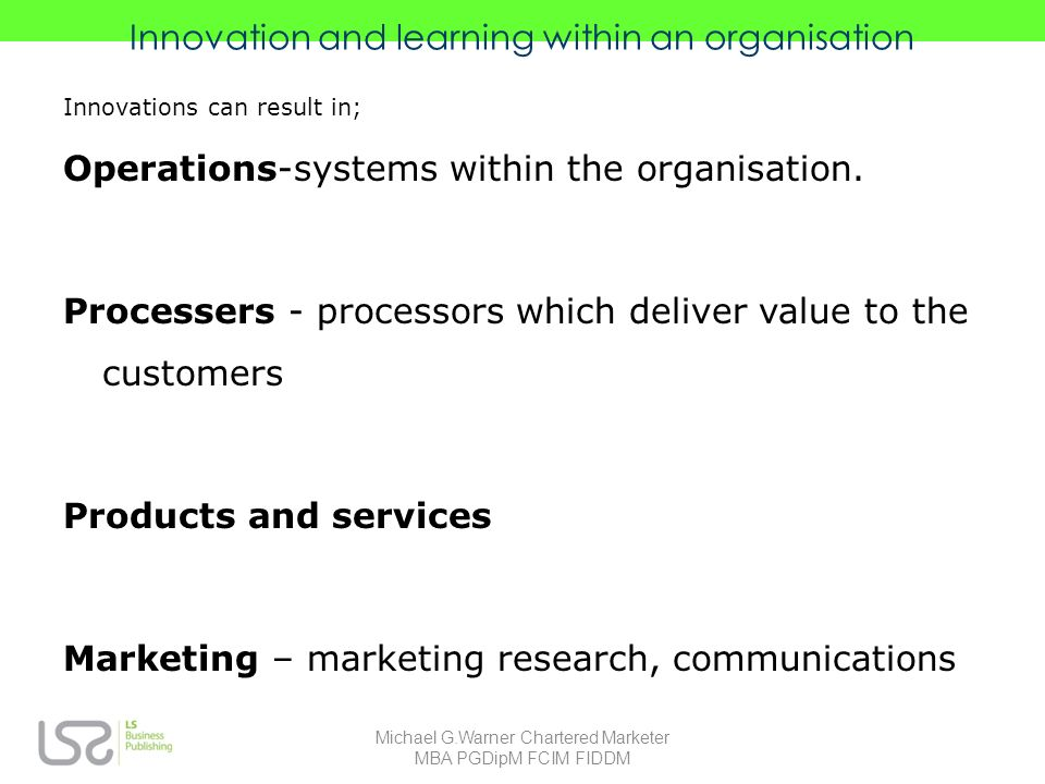 Innovation and learning within an organisation Innovations can result in; Operations-systems within the organisation.