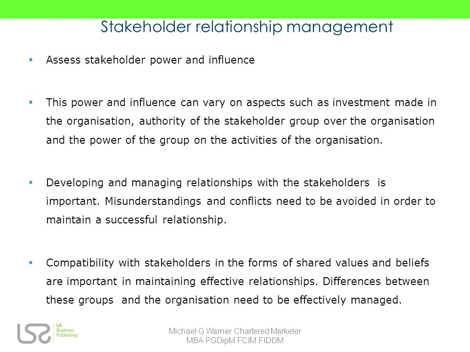 Stakeholder relationship management Assess stakeholder power and influence This power and influence can vary on aspects such as investment made in the organisation, authority of the stakeholder group over the organisation and the power of the group on the activities of the organisation.