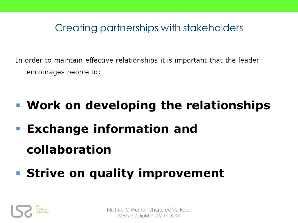 Creating partnerships with stakeholders In order to maintain effective relationships it is important that the leader encourages people to; Work on developing the relationships Exchange information and collaboration Strive on quality improvement Michael G.Warner Chartered Marketer MBA PGDipM FCIM FIDDM