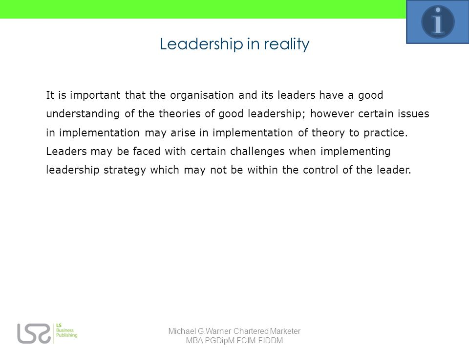 Leadership in reality It is important that the organisation and its leaders have a good understanding of the theories of good leadership; however certain issues in implementation may arise in implementation of theory to practice.