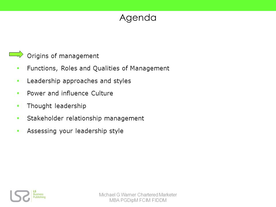 Agenda Origins of management Functions, Roles and Qualities of Management Leadership approaches and styles Power and influence Culture Thought leadership Stakeholder relationship management Assessing your leadership style Michael G.Warner Chartered Marketer MBA PGDipM FCIM FIDDM