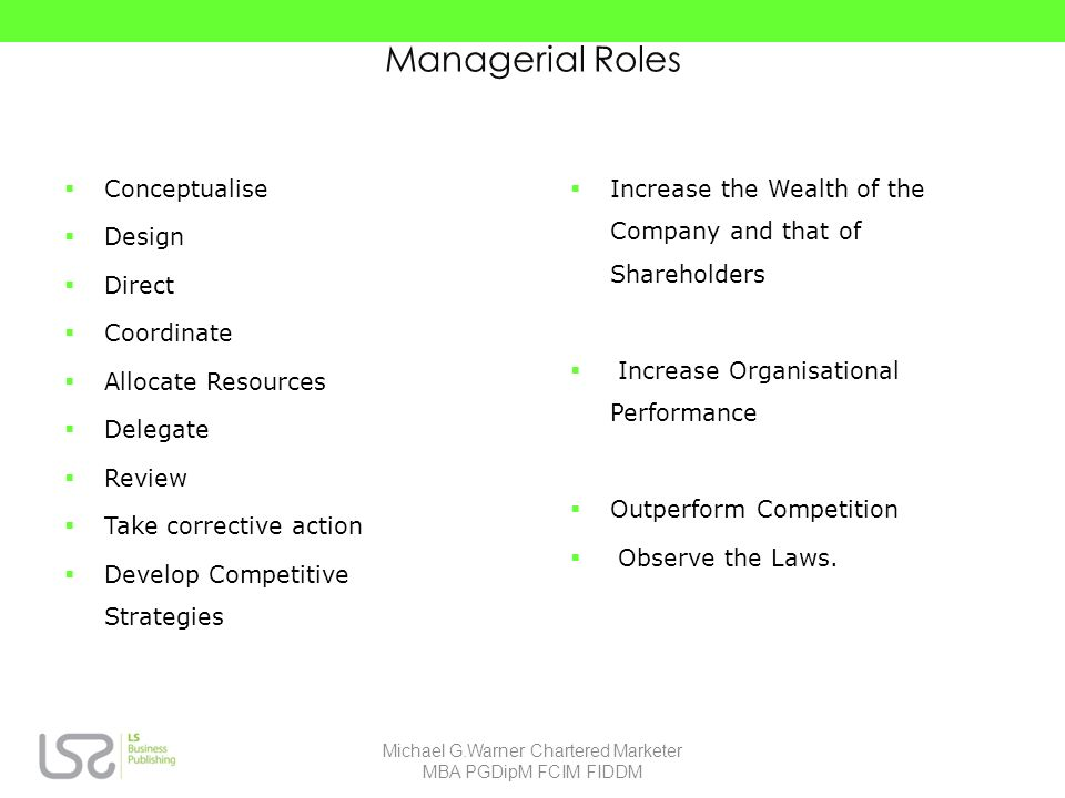 Managerial Roles Conceptualise Design Direct Coordinate Allocate Resources Delegate Review Take corrective action Develop Competitive Strategies Increase the Wealth of the Company and that of Shareholders Increase Organisational Performance Outperform Competition Observe the Laws.