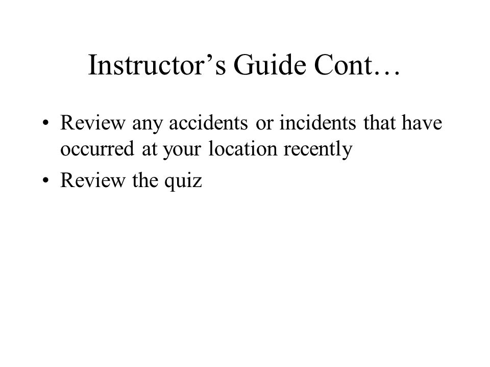 Instructors Guide Cont… Review any accidents or incidents that have occurred at your location recently Review the quiz