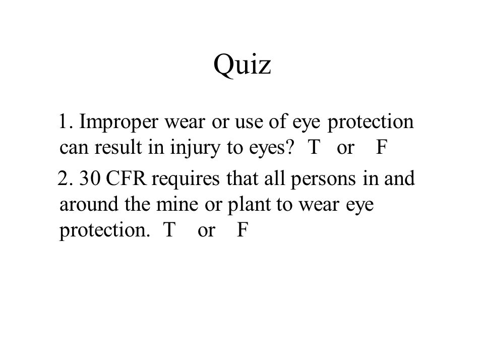Quiz 1. Improper wear or use of eye protection can result in injury to eyes.