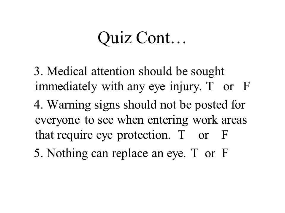Quiz Cont… 3. Medical attention should be sought immediately with any eye injury.