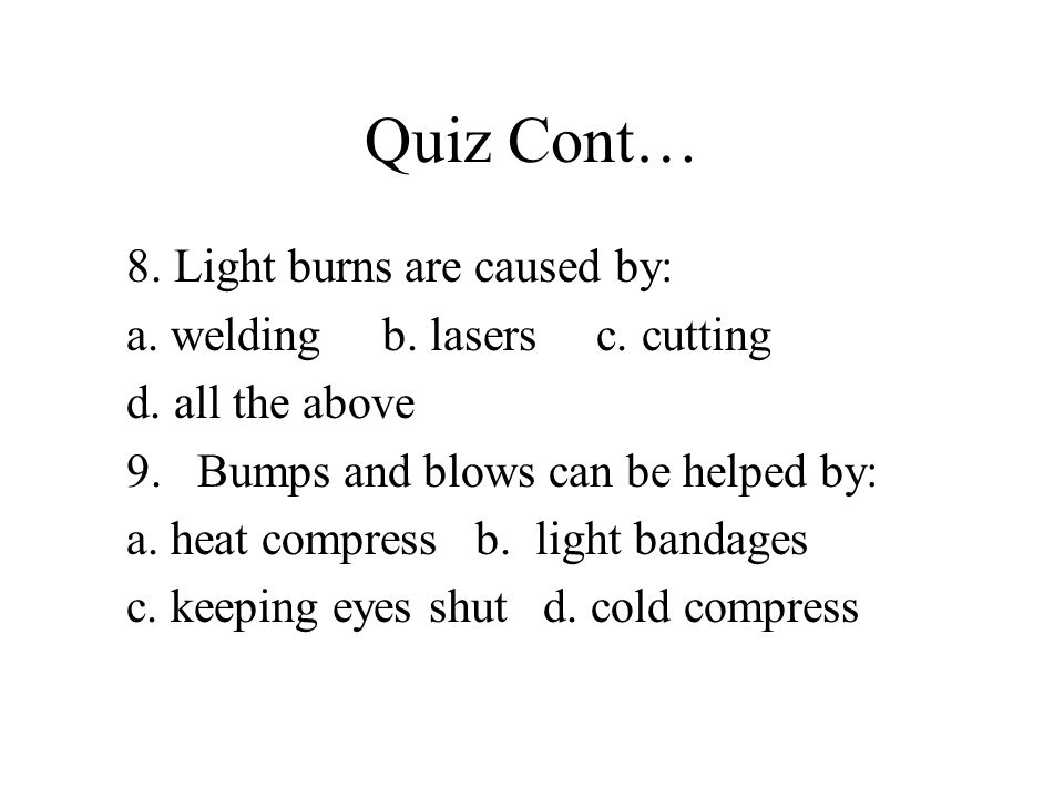 Quiz Cont… 8. Light burns are caused by: a. welding b.