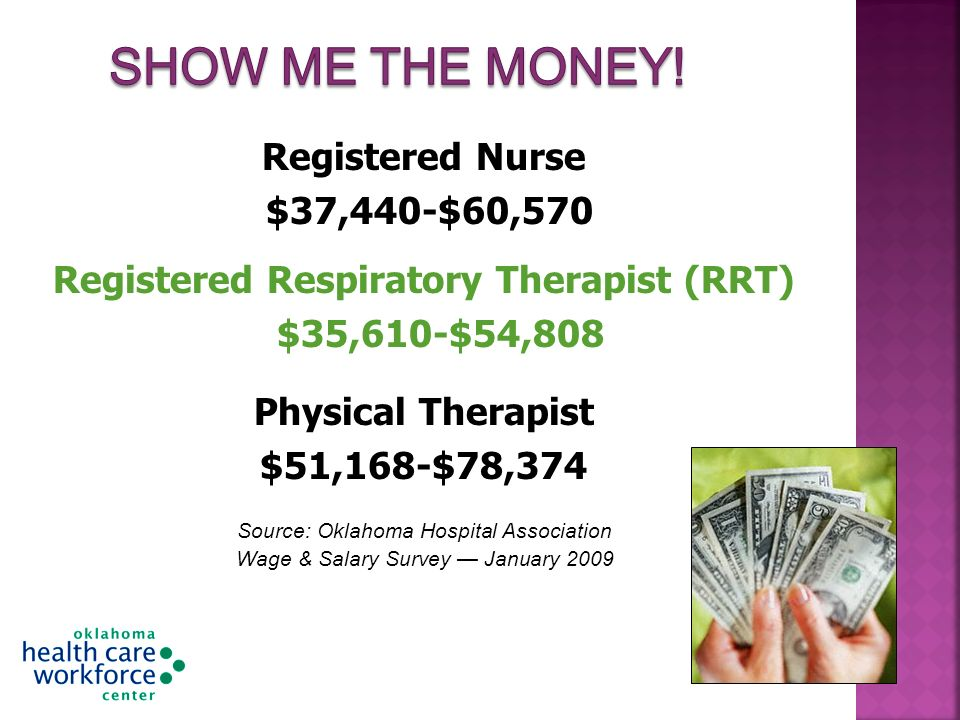 Registered Nurse $37,440-$60,570 Registered Respiratory Therapist (RRT) $35,610-$54,808 Physical Therapist $51,168-$78,374 Source: Oklahoma Hospital Association Wage & Salary Survey January 2009