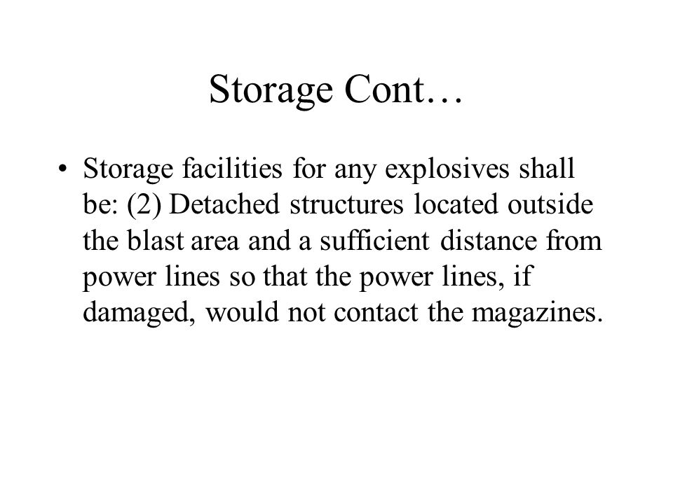 Storage Cont… Storage facilities for any explosives shall be: (2) Detached structures located outside the blast area and a sufficient distance from power lines so that the power lines, if damaged, would not contact the magazines.