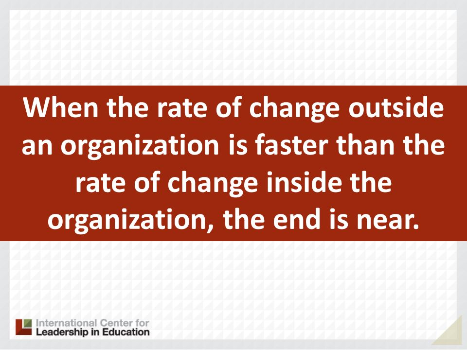 When the rate of change outside an organization is faster than the rate of change inside the organization, the end is near.