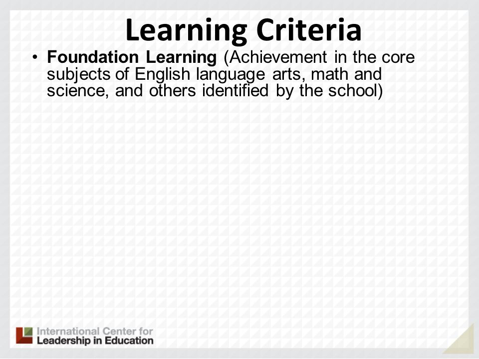Learning Criteria Foundation Learning (Achievement in the core subjects of English language arts, math and science, and others identified by the school)