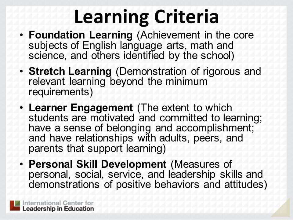 Learning Criteria Foundation Learning (Achievement in the core subjects of English language arts, math and science, and others identified by the school) Stretch Learning (Demonstration of rigorous and relevant learning beyond the minimum requirements) Learner Engagement (The extent to which students are motivated and committed to learning; have a sense of belonging and accomplishment; and have relationships with adults, peers, and parents that support learning) Personal Skill Development (Measures of personal, social, service, and leadership skills and demonstrations of positive behaviors and attitudes)