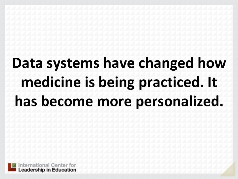 Data systems have changed how medicine is being practiced. It has become more personalized.