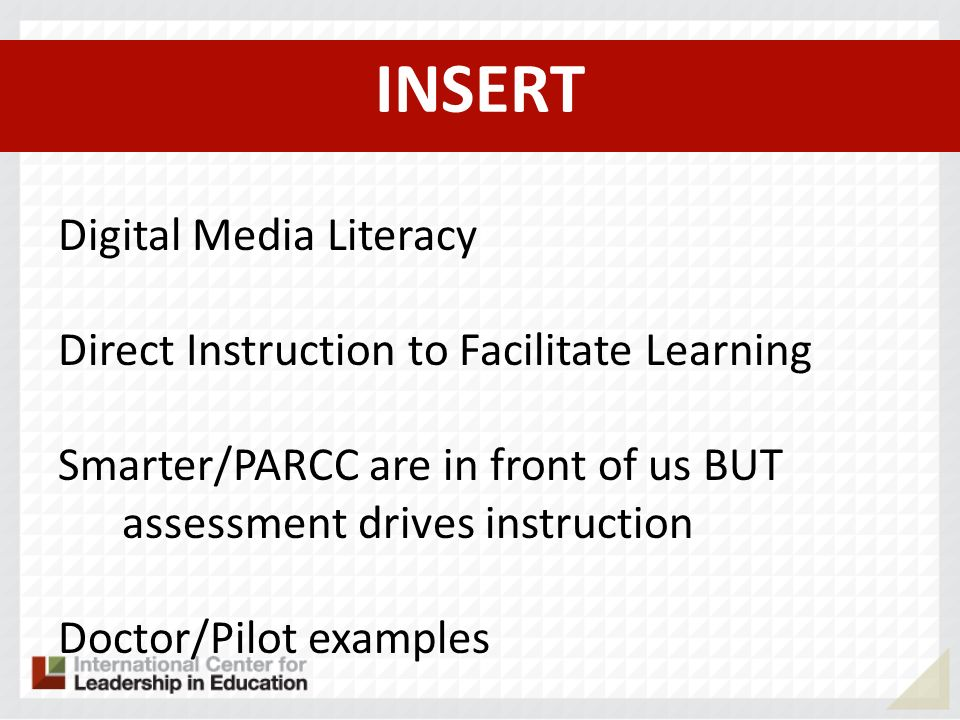 INSERT Digital Media Literacy Direct Instruction to Facilitate Learning Smarter/PARCC are in front of us BUT assessment drives instruction Doctor/Pilot examples