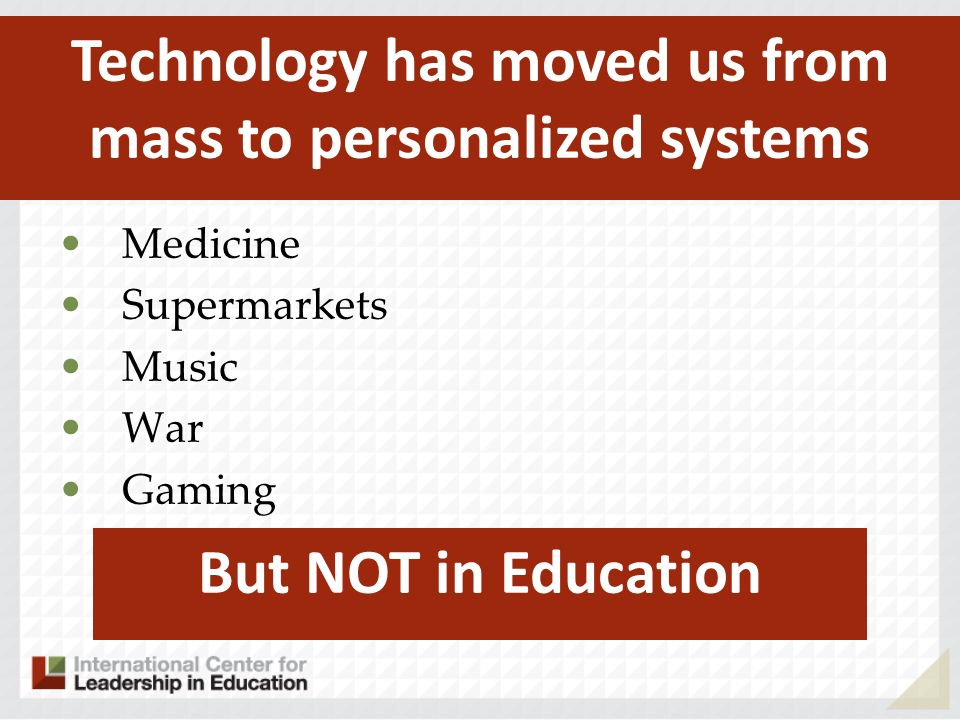 Medicine Supermarkets Music War Gaming Technology has moved us from mass to personalized systems But NOT in Education