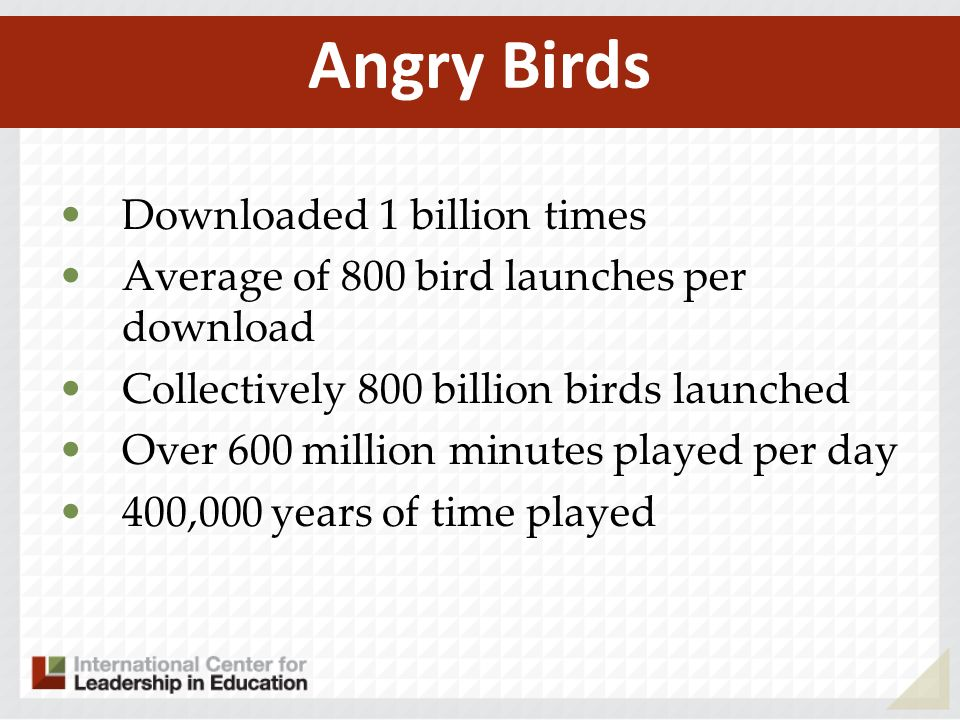 Downloaded 1 billion times Average of 800 bird launches per download Collectively 800 billion birds launched Over 600 million minutes played per day 400,000 years of time played Angry Birds