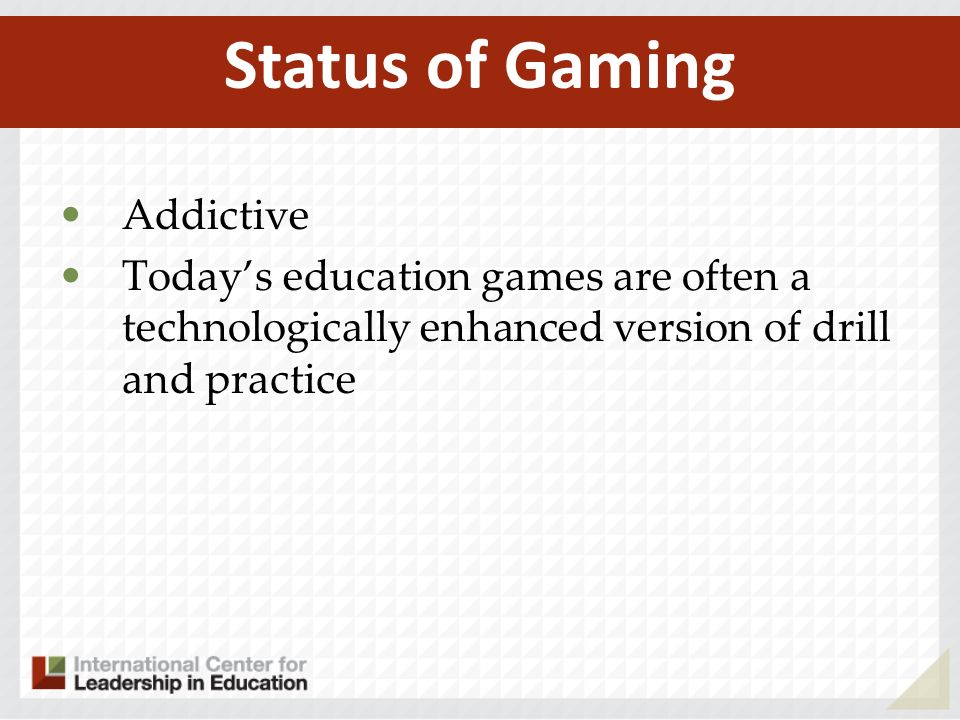 Addictive Todays education games are often a technologically enhanced version of drill and practice Status of Gaming
