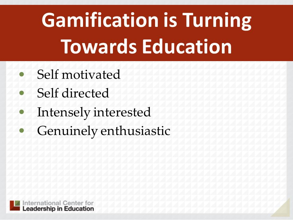 Self motivated Self directed Intensely interested Genuinely enthusiastic Gamification is Turning Towards Education