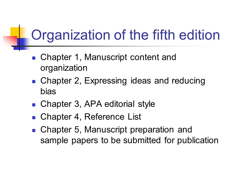 Organization of the fifth edition Chapter 1, Manuscript content and organization Chapter 2, Expressing ideas and reducing bias Chapter 3, APA editorial style Chapter 4, Reference List Chapter 5, Manuscript preparation and sample papers to be submitted for publication
