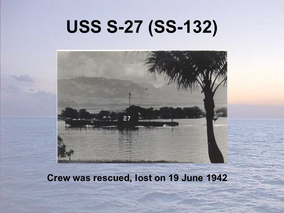 USS S-27 (SS-132) Crew was rescued, lost on 19 June 1942