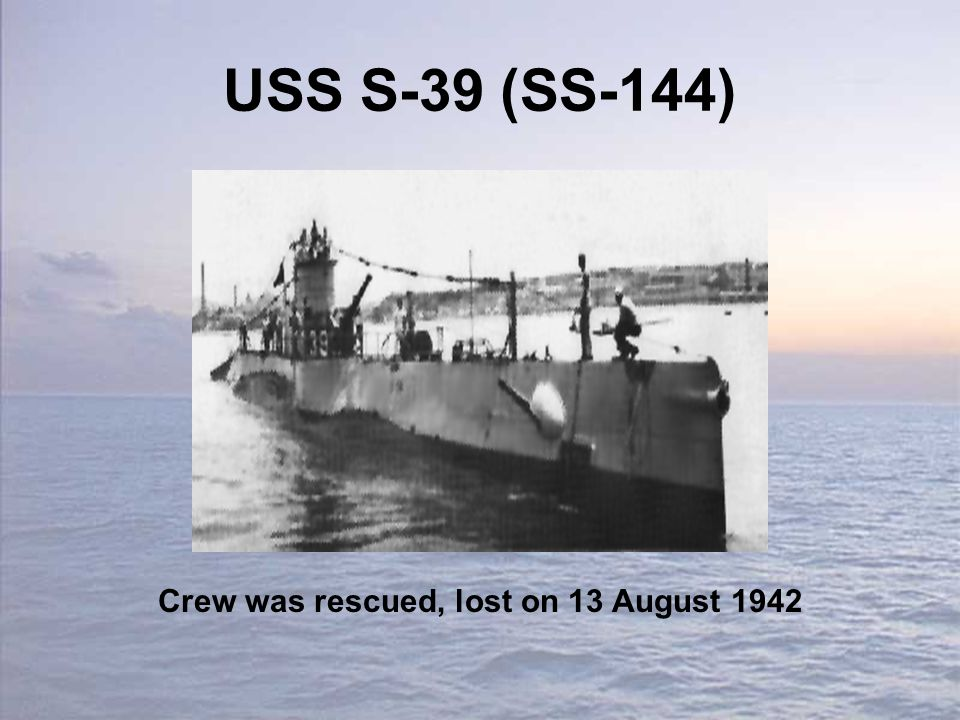 USS S-39 (SS-144) Crew was rescued, lost on 13 August 1942