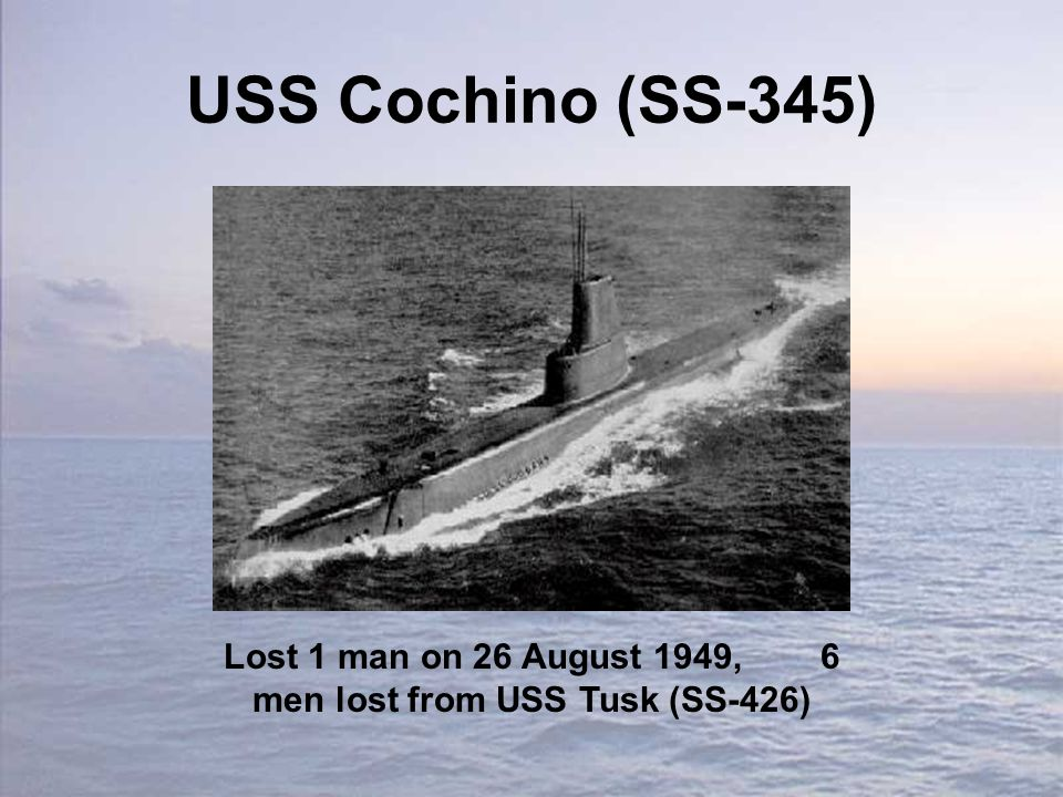 USS Cochino (SS-345) Lost 1 man on 26 August 1949, 6 men lost from USS Tusk (SS-426)
