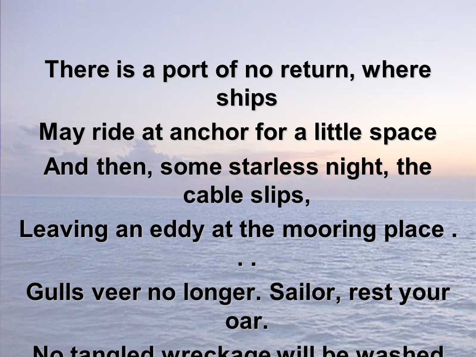 There is a port of no return, where ships May ride at anchor for a little space And then, some starless night, the cable slips, Leaving an eddy at the mooring place...
