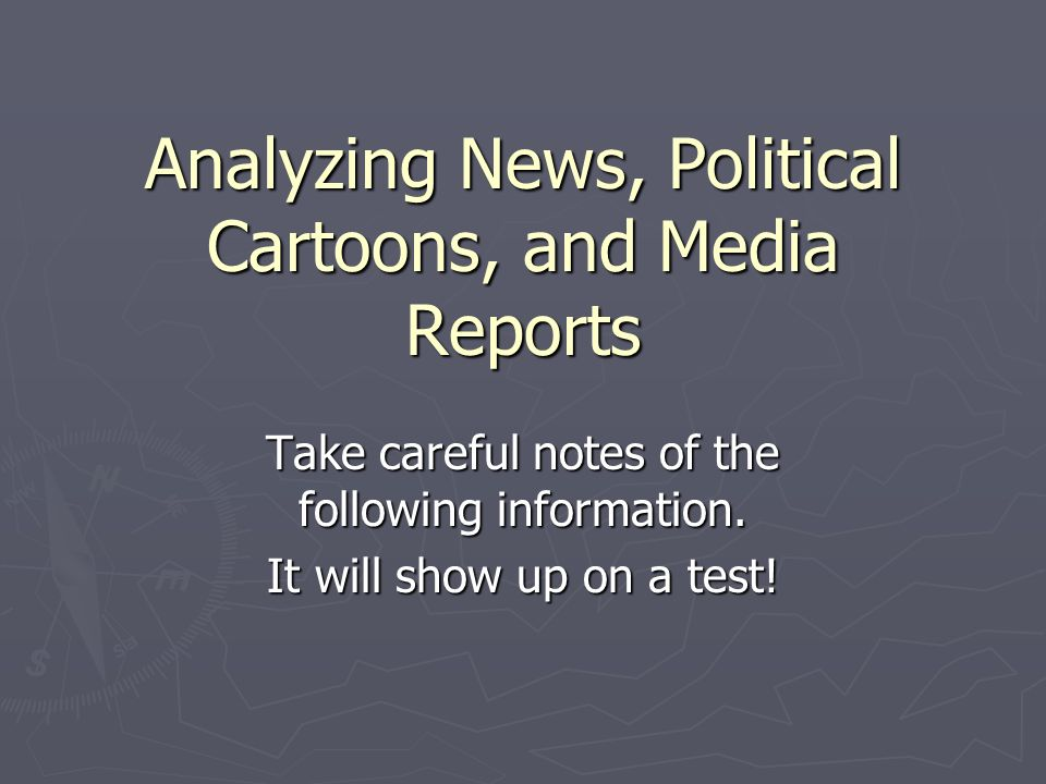 Analyzing News, Political Cartoons, and Media Reports Take careful notes of the following information.