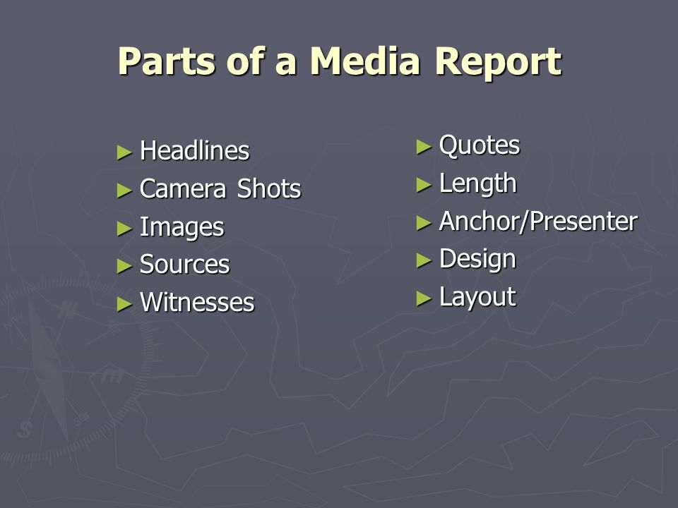 Parts of a Media Report Headlines Headlines Camera Camera Shots Images Images Sources Sources Witnesses Witnesses Quotes Length Anchor/Presenter Design Layout