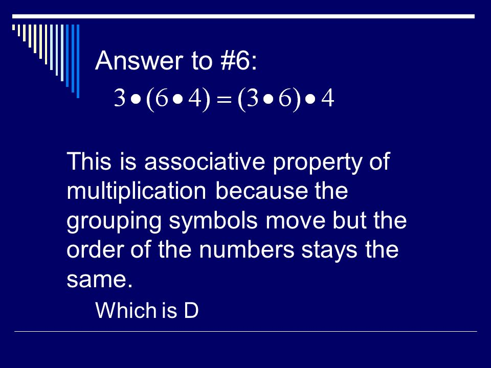 Answer to #6: This is associative property of multiplication because the grouping symbols move but the order of the numbers stays the same.