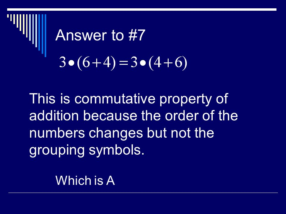 Answer to #7 This is commutative property of addition because the order of the numbers changes but not the grouping symbols.