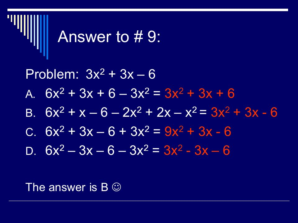 Answer to # 9: Problem: 3x 2 + 3x – 6 A. 6x 2 + 3x + 6 – 3x 2 = 3x 2 + 3x + 6 B.
