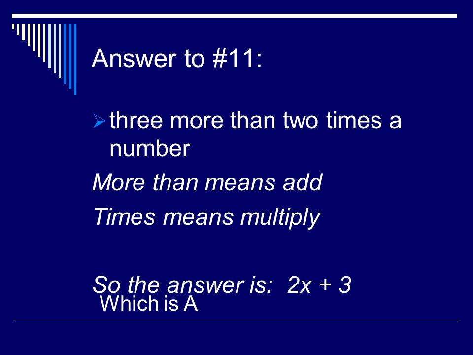 Answer to #11: three more than two times a number More than means add Times means multiply So the answer is: 2x + 3 Which is A