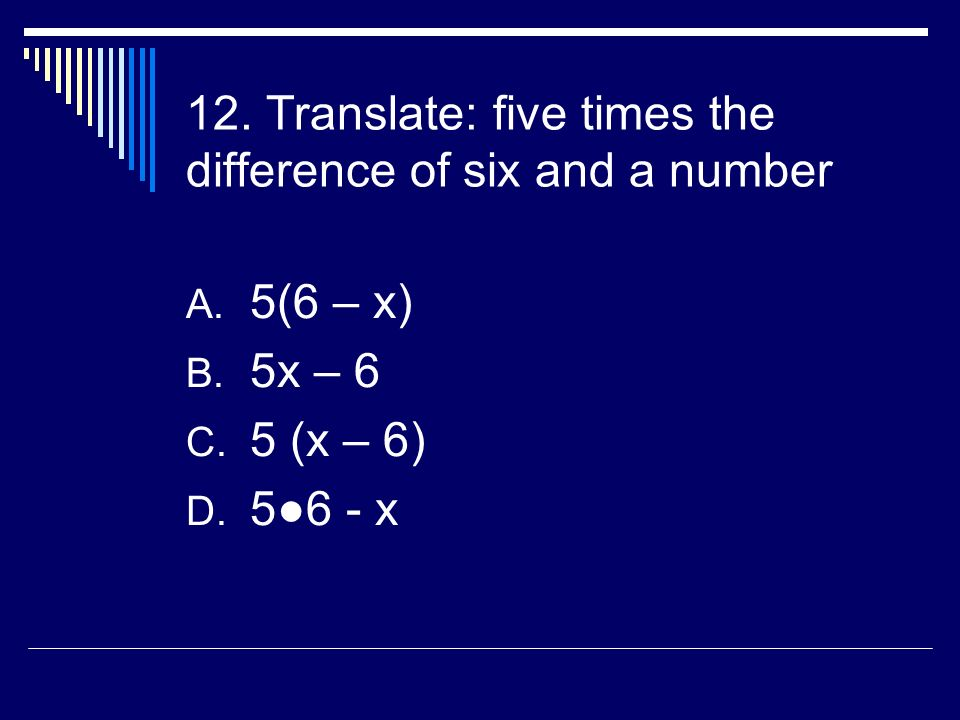 12. Translate: five times the difference of six and a number A.