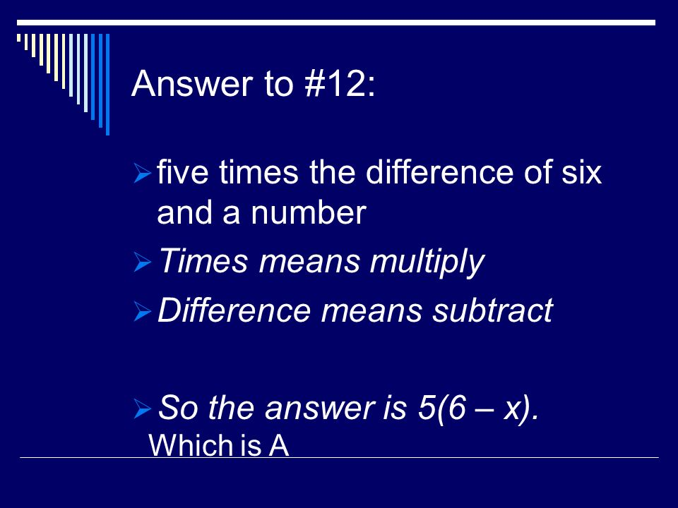 Answer to #12: five times the difference of six and a number Times means multiply Difference means subtract So the answer is 5(6 – x).