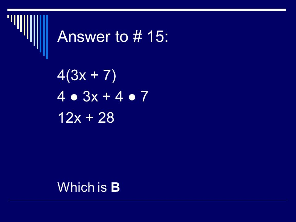 Answer to # 15: 4(3x + 7) 4 3x x + 28 Which is B