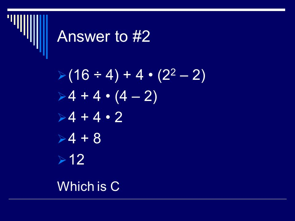 Answer to #2 (16 ÷ 4) + 4 (2 2 – 2) (4 – 2) Which is C