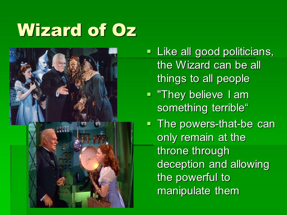 Wizard of Oz Like all good politicians, the Wizard can be all things to all people Like all good politicians, the Wizard can be all things to all people They believe I am something terrible They believe I am something terrible The powers-that-be can only remain at the throne through deception and allowing the powerful to manipulate them The powers-that-be can only remain at the throne through deception and allowing the powerful to manipulate them