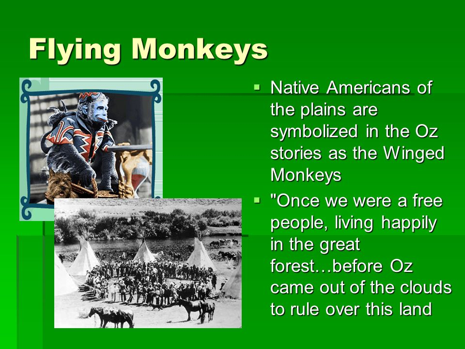 Flying Monkeys Native Americans of the plains are symbolized in the Oz stories as the Winged Monkeys Native Americans of the plains are symbolized in the Oz stories as the Winged Monkeys Once we were a free people, living happily in the great forest…before Oz came out of the clouds to rule over this land Once we were a free people, living happily in the great forest…before Oz came out of the clouds to rule over this land
