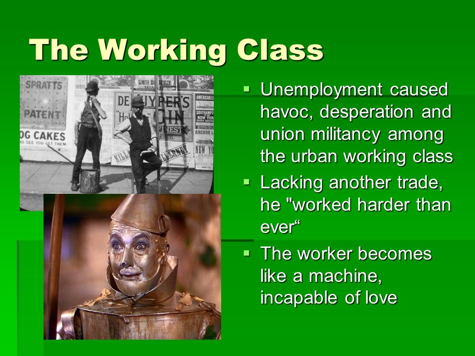 The Working Class Unemployment caused havoc, desperation and union militancy among the urban working class Unemployment caused havoc, desperation and union militancy among the urban working class Lacking another trade, he worked harder than ever Lacking another trade, he worked harder than ever The worker becomes like a machine, incapable of love The worker becomes like a machine, incapable of love