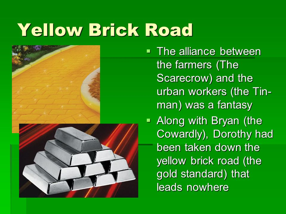 Yellow Brick Road The alliance between the farmers (The Scarecrow) and the urban workers (the Tin- man) was a fantasy The alliance between the farmers (The Scarecrow) and the urban workers (the Tin- man) was a fantasy Along with Bryan (the Cowardly), Dorothy had been taken down the yellow brick road (the gold standard) that leads nowhere Along with Bryan (the Cowardly), Dorothy had been taken down the yellow brick road (the gold standard) that leads nowhere