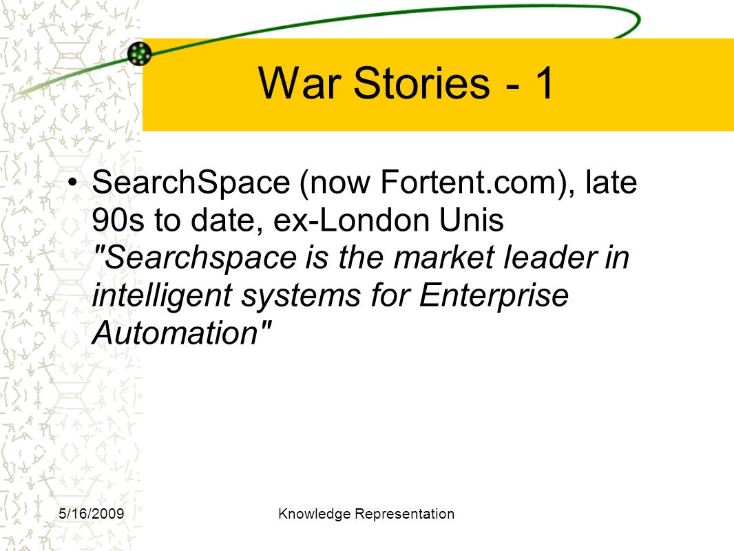 War Stories - 1 SearchSpace (now Fortent.com), late 90s to date, ex-London Unis Searchspace is the market leader in intelligent systems for Enterprise Automation 5/16/2009Knowledge Representation