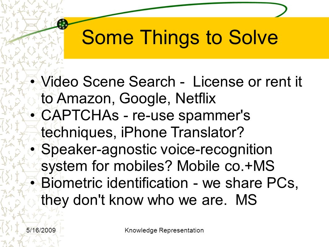Some Things to Solve Video Scene Search - License or rent it to Amazon, Google, Netflix CAPTCHAs - re-use spammer s techniques, iPhone Translator.
