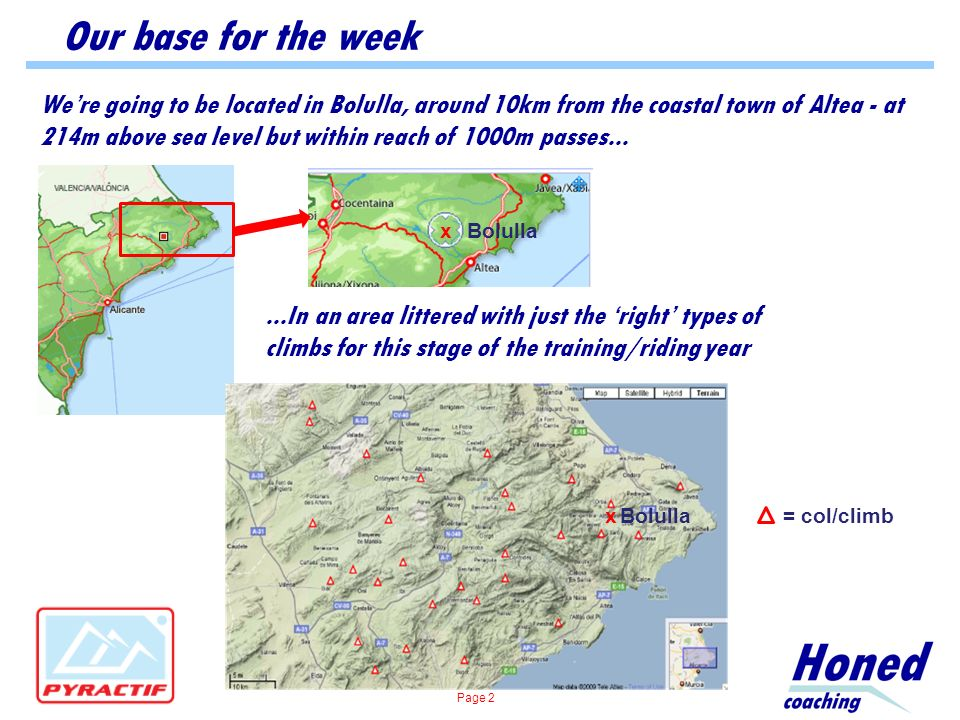 Our base for the week Were going to be located in Bolulla, around 10km from the coastal town of Altea - at 214m above sea level but within reach of 1000m passes......In an area littered with just the right types of climbs for this stage of the training/riding year Bolullax x= col/climb Page 2