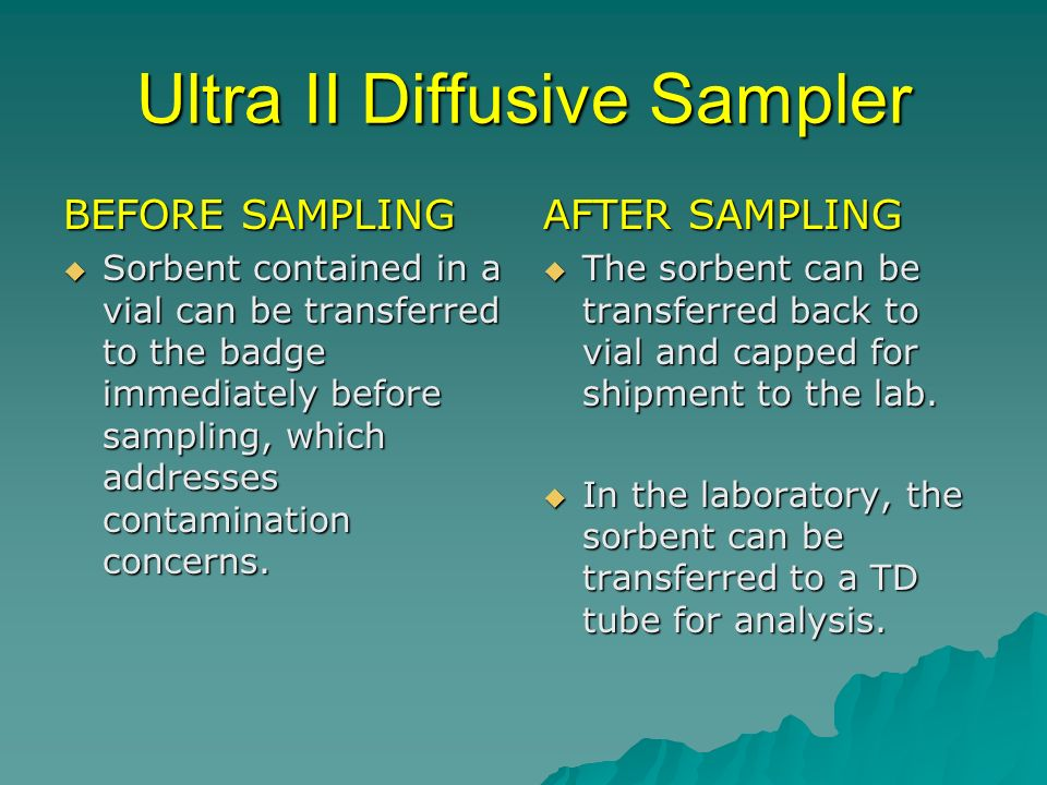 Ultra II Diffusive Sampler BEFORE SAMPLING Sorbent contained in a vial can be transferred to the badge immediately before sampling, which addresses contamination concerns.