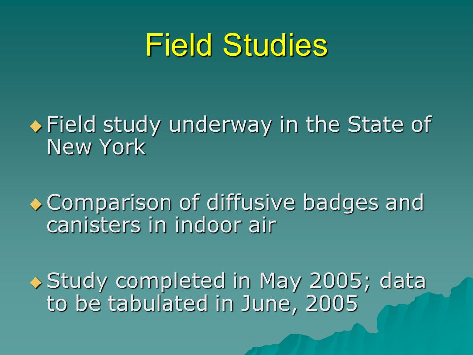 Field Studies Field study underway in the State of New York Field study underway in the State of New York Comparison of diffusive badges and canisters in indoor air Comparison of diffusive badges and canisters in indoor air Study completed in May 2005; data to be tabulated in June, 2005 Study completed in May 2005; data to be tabulated in June, 2005
