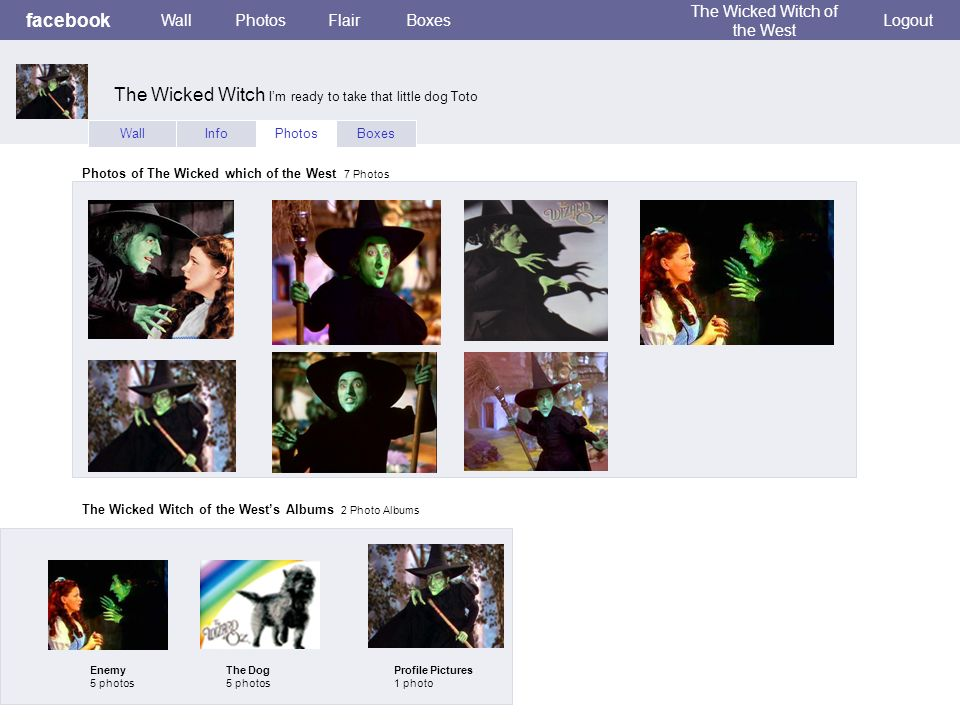 facebook WallPhotosFlairBoxes The Wicked Witch of the West Logout WallInfoPhotosBoxes Photos of The Wicked which of the West 7 Photos The Wicked Witch of the Wests Albums 2 Photo Albums Enemy 5 photos The Dog 5 photos Profile Pictures 1 photo The Wicked Witch Im ready to take that little dog Toto