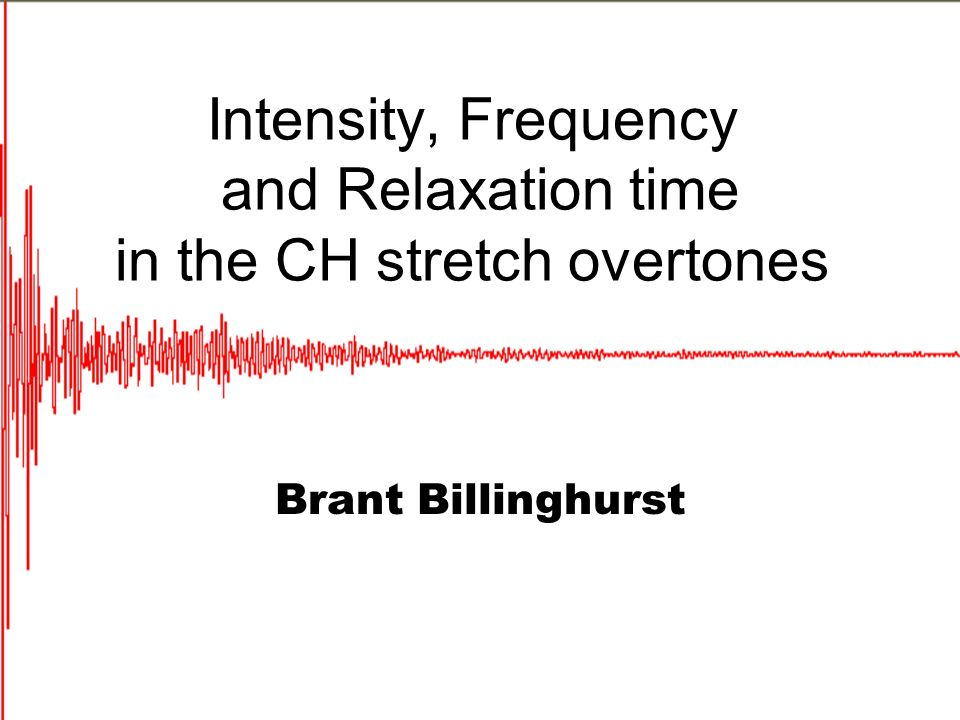 Intensity, Frequency and Relaxation time in the CH stretch overtones Brant Billinghurst