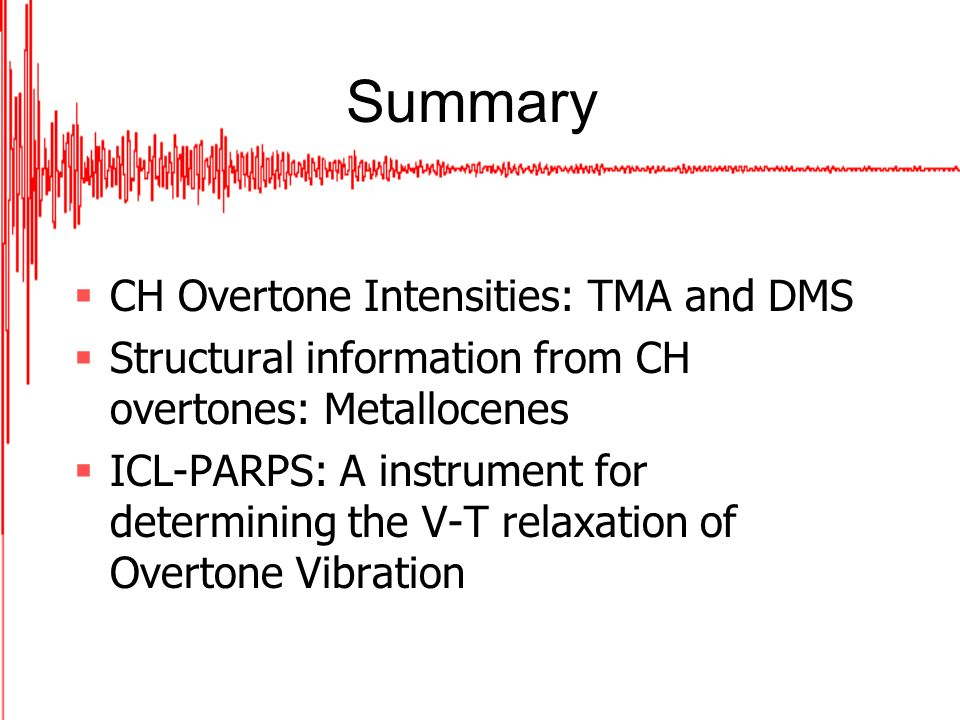 Summary CH Overtone Intensities: TMA and DMS Structural information from CH overtones: Metallocenes ICL-PARPS: A instrument for determining the V-T relaxation of Overtone Vibration